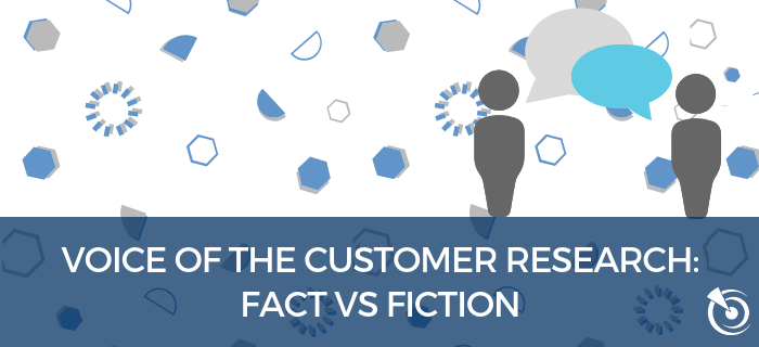 Voice of the Customer Research: Fact vs Fiction